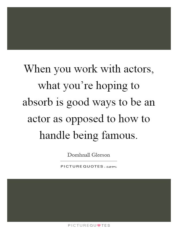 When you work with actors, what you're hoping to absorb is good ways to be an actor as opposed to how to handle being famous Picture Quote #1