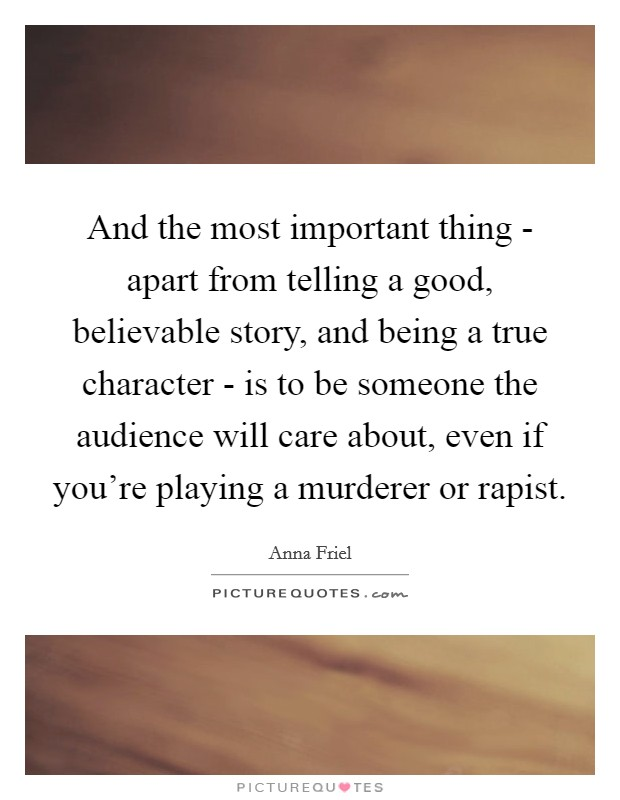 And the most important thing - apart from telling a good, believable story, and being a true character - is to be someone the audience will care about, even if you're playing a murderer or rapist Picture Quote #1