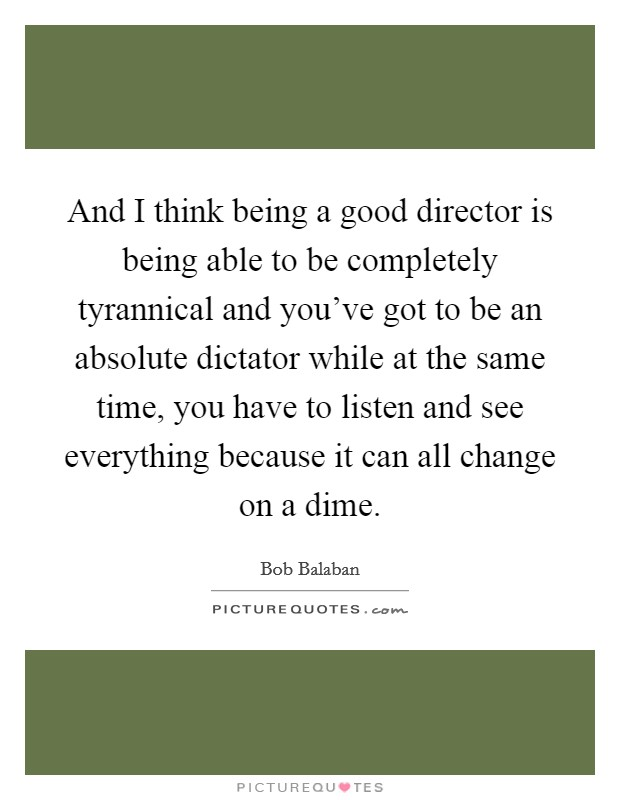 And I think being a good director is being able to be completely tyrannical and you've got to be an absolute dictator while at the same time, you have to listen and see everything because it can all change on a dime Picture Quote #1