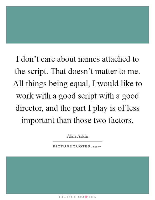 I don't care about names attached to the script. That doesn't matter to me. All things being equal, I would like to work with a good script with a good director, and the part I play is of less important than those two factors Picture Quote #1