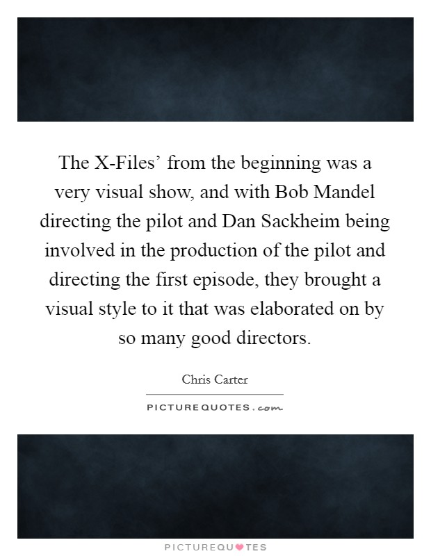 The X-Files' from the beginning was a very visual show, and with Bob Mandel directing the pilot and Dan Sackheim being involved in the production of the pilot and directing the first episode, they brought a visual style to it that was elaborated on by so many good directors Picture Quote #1