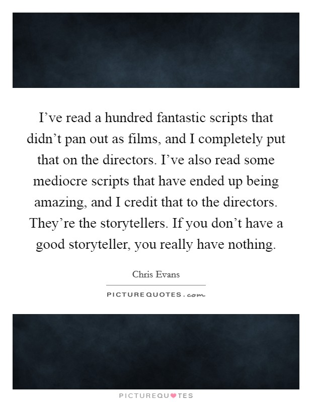 I've read a hundred fantastic scripts that didn't pan out as films, and I completely put that on the directors. I've also read some mediocre scripts that have ended up being amazing, and I credit that to the directors. They're the storytellers. If you don't have a good storyteller, you really have nothing Picture Quote #1