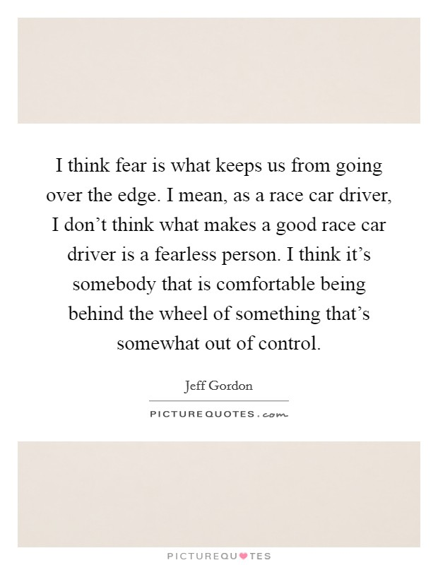 I think fear is what keeps us from going over the edge. I mean, as a race car driver, I don't think what makes a good race car driver is a fearless person. I think it's somebody that is comfortable being behind the wheel of something that's somewhat out of control Picture Quote #1