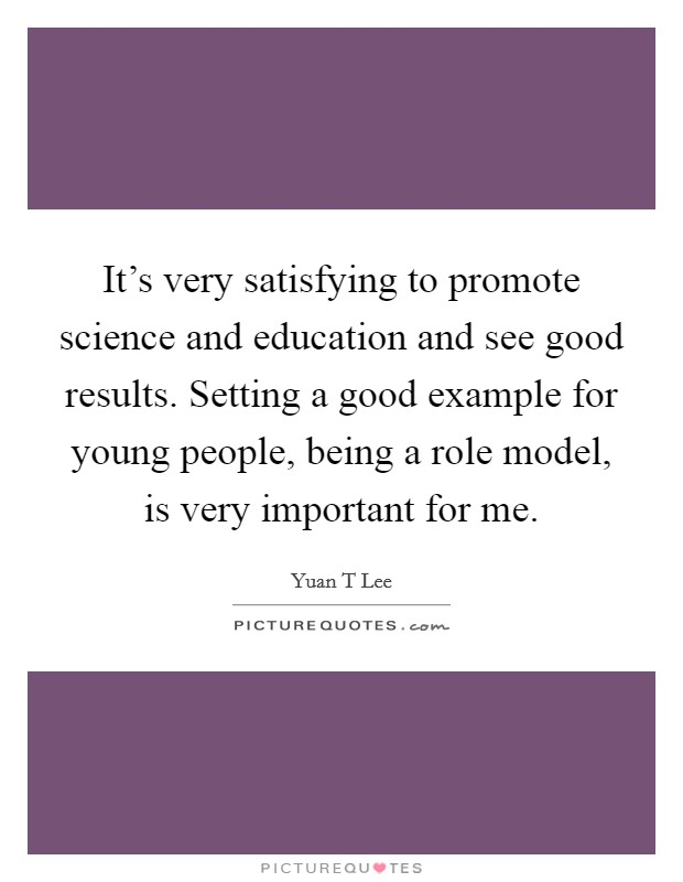 It's very satisfying to promote science and education and see good results. Setting a good example for young people, being a role model, is very important for me Picture Quote #1