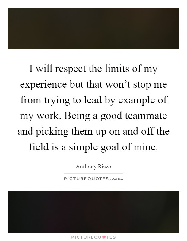 I will respect the limits of my experience but that won't stop me from trying to lead by example of my work. Being a good teammate and picking them up on and off the field is a simple goal of mine. Picture Quote #1