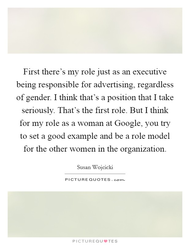 First there's my role just as an executive being responsible for advertising, regardless of gender. I think that's a position that I take seriously. That's the first role. But I think for my role as a woman at Google, you try to set a good example and be a role model for the other women in the organization Picture Quote #1
