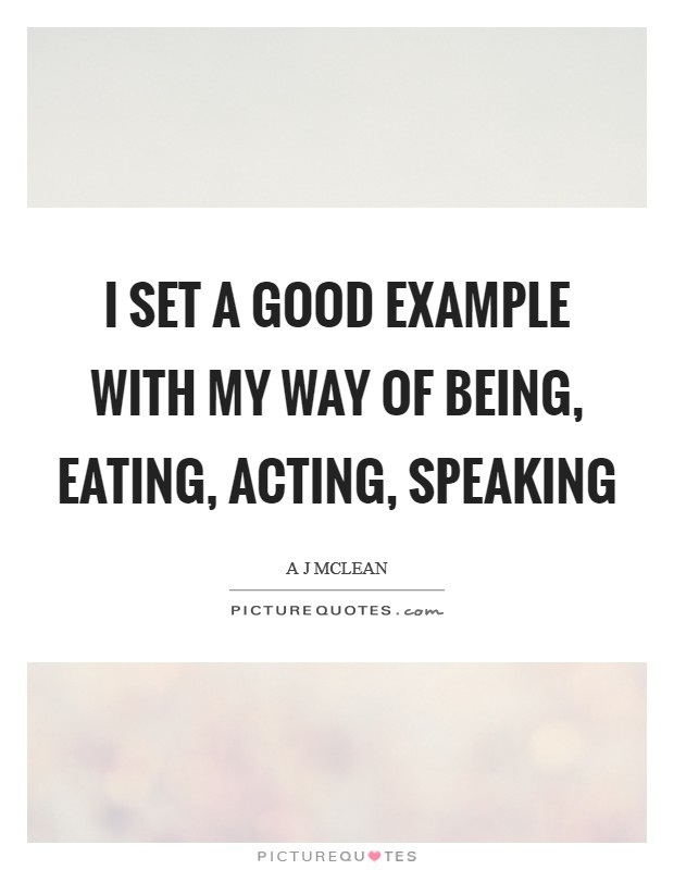 I set a good example with my way of being, eating, acting, speaking Picture Quote #1