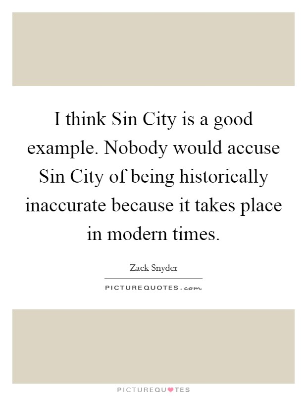 I think Sin City is a good example. Nobody would accuse Sin City of being historically inaccurate because it takes place in modern times Picture Quote #1