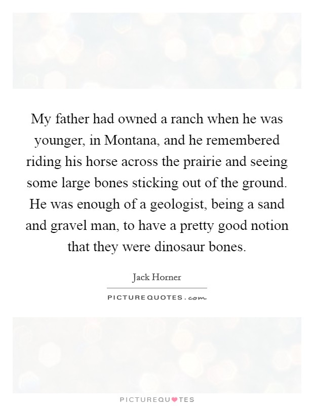 My father had owned a ranch when he was younger, in Montana, and he remembered riding his horse across the prairie and seeing some large bones sticking out of the ground. He was enough of a geologist, being a sand and gravel man, to have a pretty good notion that they were dinosaur bones Picture Quote #1