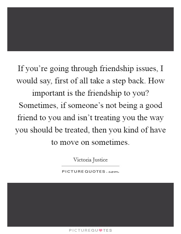 If you're going through friendship issues, I would say, first of all take a step back. How important is the friendship to you? Sometimes, if someone's not being a good friend to you and isn't treating you the way you should be treated, then you kind of have to move on sometimes Picture Quote #1