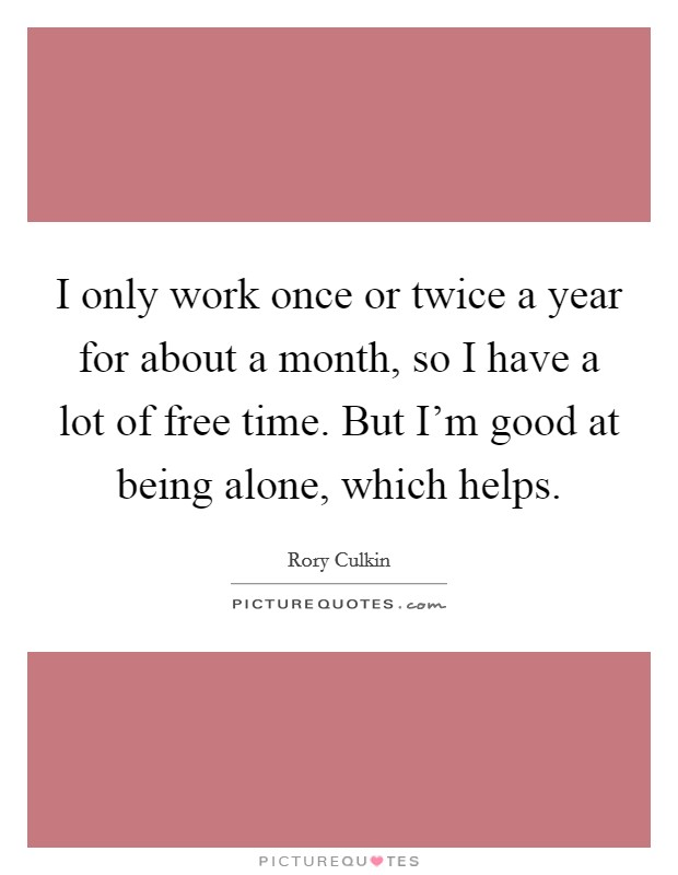 I only work once or twice a year for about a month, so I have a lot of free time. But I'm good at being alone, which helps Picture Quote #1