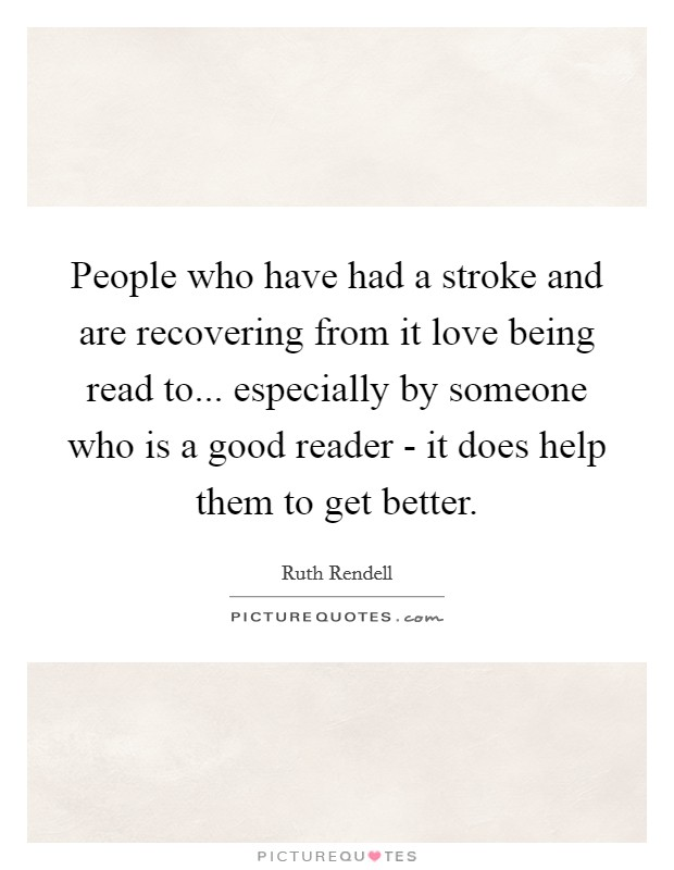 People who have had a stroke and are recovering from it love being read to... especially by someone who is a good reader - it does help them to get better Picture Quote #1
