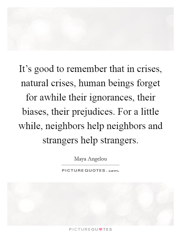 It's good to remember that in crises, natural crises, human beings forget for awhile their ignorances, their biases, their prejudices. For a little while, neighbors help neighbors and strangers help strangers Picture Quote #1