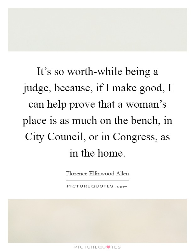 It's so worth-while being a judge, because, if I make good, I can help prove that a woman's place is as much on the bench, in City Council, or in Congress, as in the home Picture Quote #1