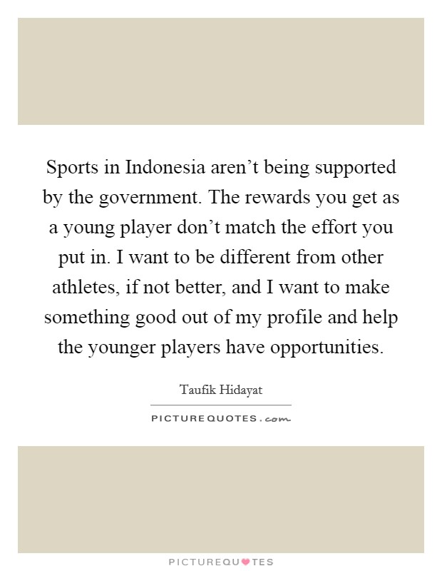 Sports in Indonesia aren't being supported by the government. The rewards you get as a young player don't match the effort you put in. I want to be different from other athletes, if not better, and I want to make something good out of my profile and help the younger players have opportunities Picture Quote #1
