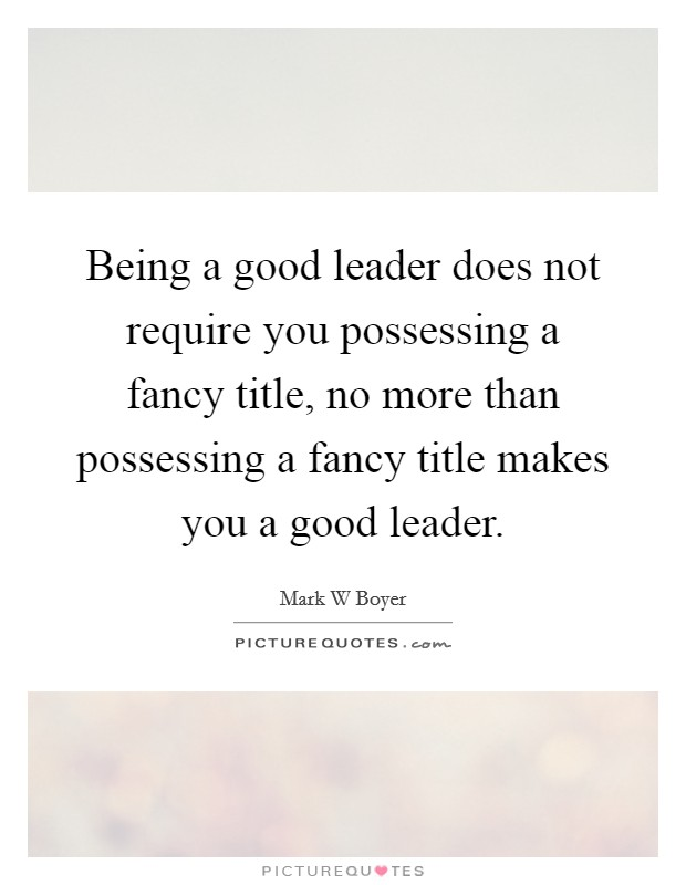 Being a good leader does not require you possessing a fancy title, no more than possessing a fancy title makes you a good leader Picture Quote #1