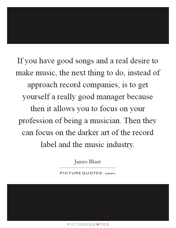 If you have good songs and a real desire to make music, the next thing to do, instead of approach record companies, is to get yourself a really good manager because then it allows you to focus on your profession of being a musician. Then they can focus on the darker art of the record label and the music industry. Picture Quote #1