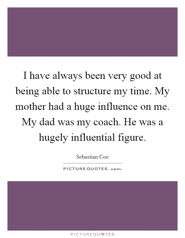 I have always been very good at being able to structure my time. My mother had a huge influence on me. My dad was my coach. He was a hugely influential figure Picture Quote #1
