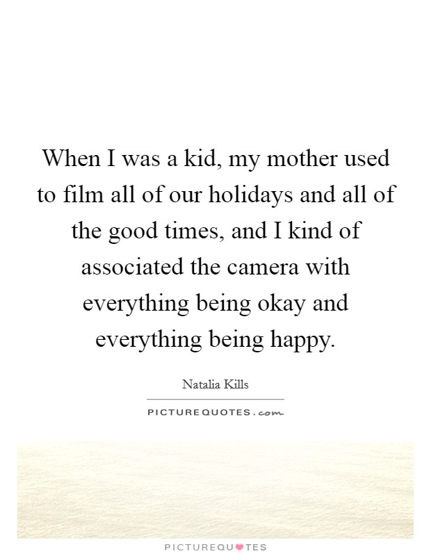 When I was a kid, my mother used to film all of our holidays and all of the good times, and I kind of associated the camera with everything being okay and everything being happy Picture Quote #1