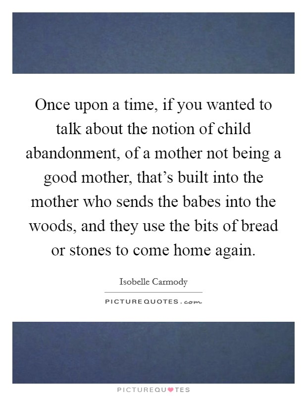 Once upon a time, if you wanted to talk about the notion of child abandonment, of a mother not being a good mother, that's built into the mother who sends the babes into the woods, and they use the bits of bread or stones to come home again Picture Quote #1