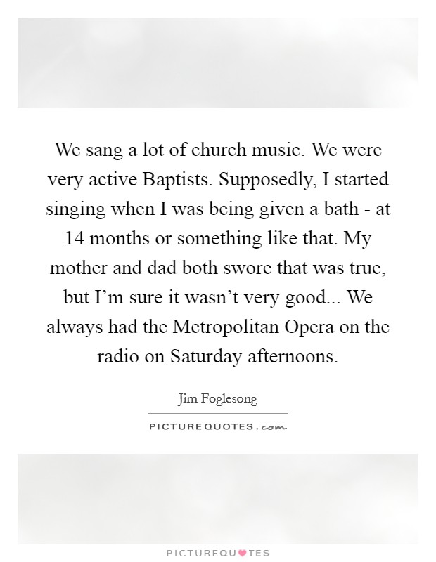 We sang a lot of church music. We were very active Baptists. Supposedly, I started singing when I was being given a bath - at 14 months or something like that. My mother and dad both swore that was true, but I'm sure it wasn't very good... We always had the Metropolitan Opera on the radio on Saturday afternoons Picture Quote #1
