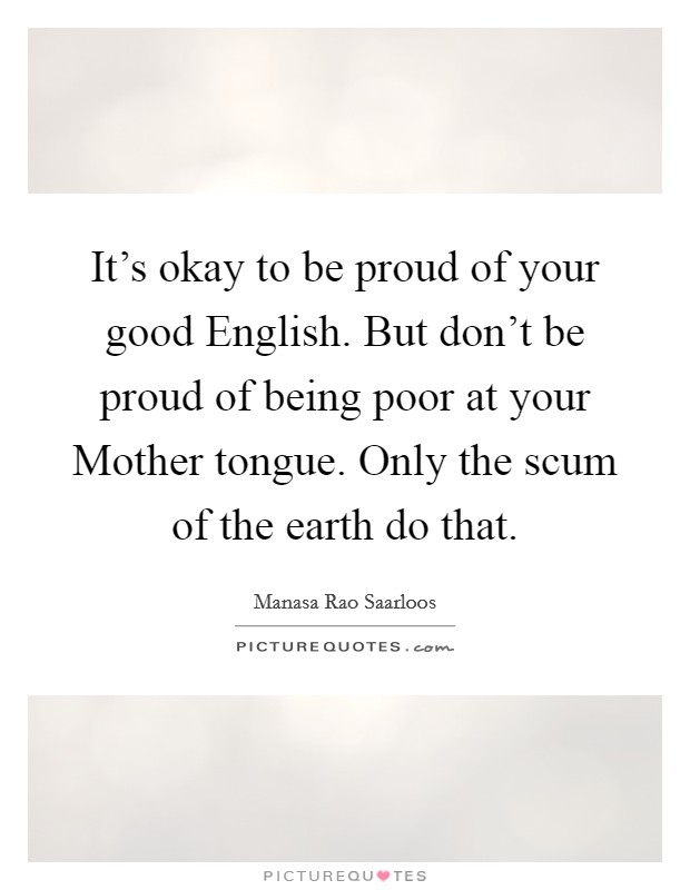 It's okay to be proud of your good English. But don't be proud of being poor at your Mother tongue. Only the scum of the earth do that Picture Quote #1