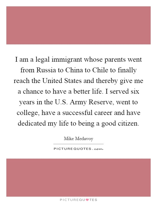 I am a legal immigrant whose parents went from Russia to China to Chile to finally reach the United States and thereby give me a chance to have a better life. I served six years in the U.S. Army Reserve, went to college, have a successful career and have dedicated my life to being a good citizen Picture Quote #1