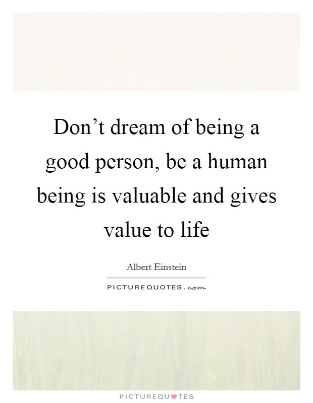 Don't dream of being a good person, be a human being is valuable and gives value to life Picture Quote #1
