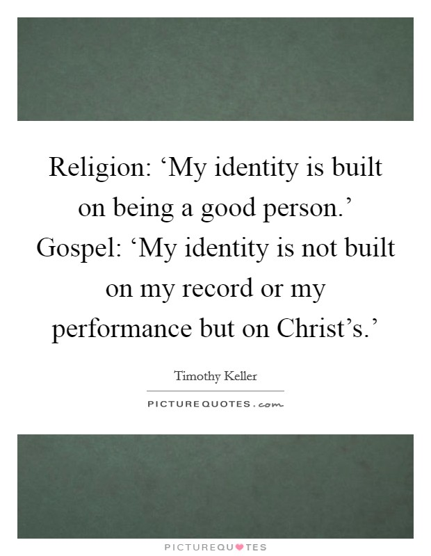 Religion: 'My identity is built on being a good person.' Gospel: 'My identity is not built on my record or my performance but on Christ's.' Picture Quote #1