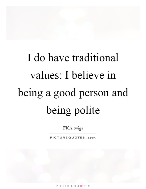 I do have traditional values: I believe in being a good person and being polite Picture Quote #1