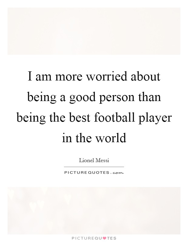 I am more worried about being a good person than being the best football player in the world Picture Quote #1