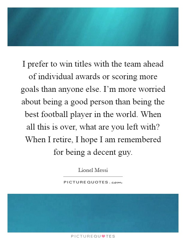 I prefer to win titles with the team ahead of individual awards or scoring more goals than anyone else. I'm more worried about being a good person than being the best football player in the world. When all this is over, what are you left with? When I retire, I hope I am remembered for being a decent guy Picture Quote #1