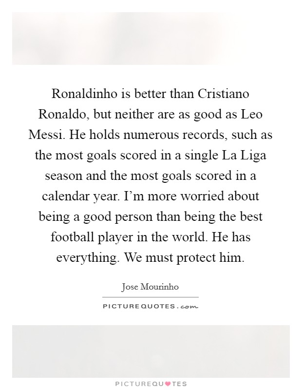 Ronaldinho is better than Cristiano Ronaldo, but neither are as good as Leo Messi. He holds numerous records, such as the most goals scored in a single La Liga season and the most goals scored in a calendar year. I'm more worried about being a good person than being the best football player in the world. He has everything. We must protect him Picture Quote #1