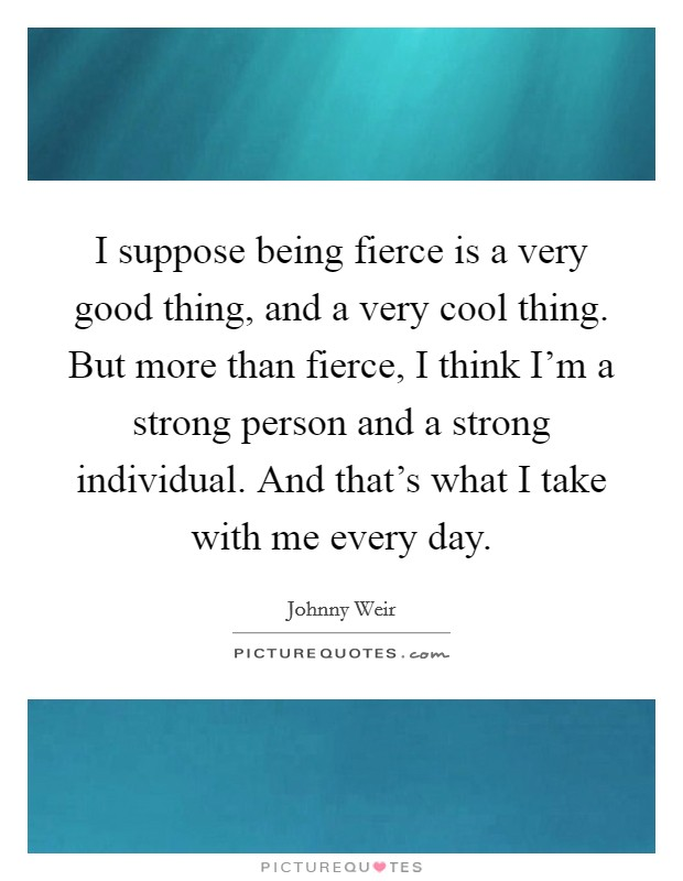 I suppose being fierce is a very good thing, and a very cool thing. But more than fierce, I think I'm a strong person and a strong individual. And that's what I take with me every day Picture Quote #1