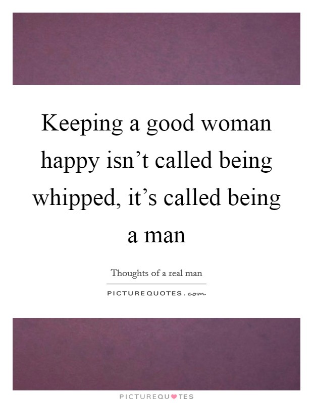 Keeping a good woman happy isn't called being whipped, it's called being a man Picture Quote #1