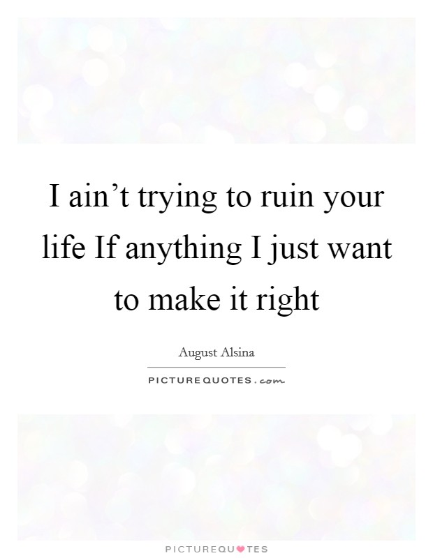 I ain't trying to ruin your life If anything I just want to make it right Picture Quote #1