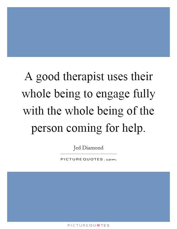 A good therapist uses their whole being to engage fully with the whole being of the person coming for help Picture Quote #1
