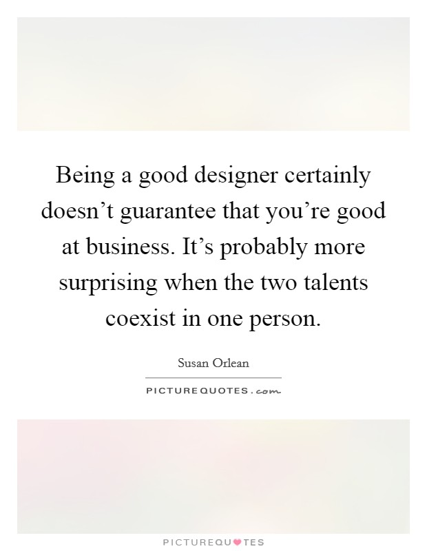 Being a good designer certainly doesn't guarantee that you're good at business. It's probably more surprising when the two talents coexist in one person Picture Quote #1