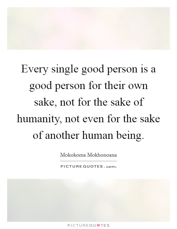 Every single good person is a good person for their own sake, not for the sake of humanity, not even for the sake of another human being Picture Quote #1