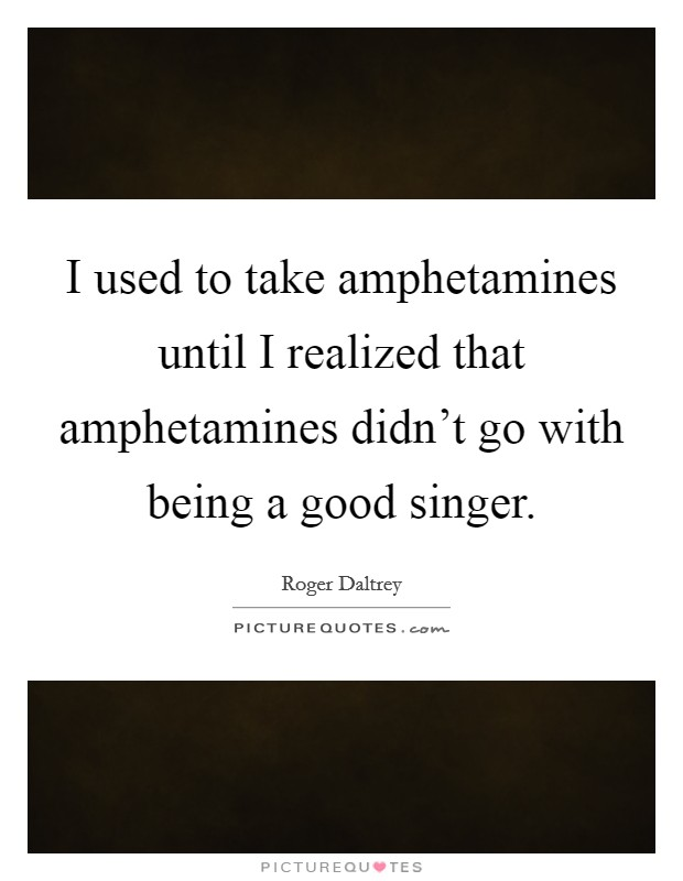 I used to take amphetamines until I realized that amphetamines didn't go with being a good singer Picture Quote #1