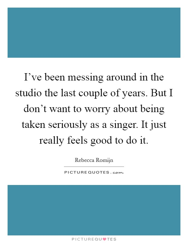 I've been messing around in the studio the last couple of years. But I don't want to worry about being taken seriously as a singer. It just really feels good to do it Picture Quote #1