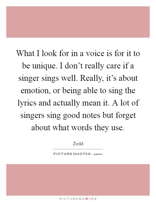 What I look for in a voice is for it to be unique. I don't really care if a singer sings well. Really, it's about emotion, or being able to sing the lyrics and actually mean it. A lot of singers sing good notes but forget about what words they use Picture Quote #1