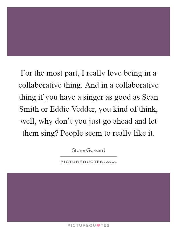 For the most part, I really love being in a collaborative thing. And in a collaborative thing if you have a singer as good as Sean Smith or Eddie Vedder, you kind of think, well, why don't you just go ahead and let them sing? People seem to really like it Picture Quote #1