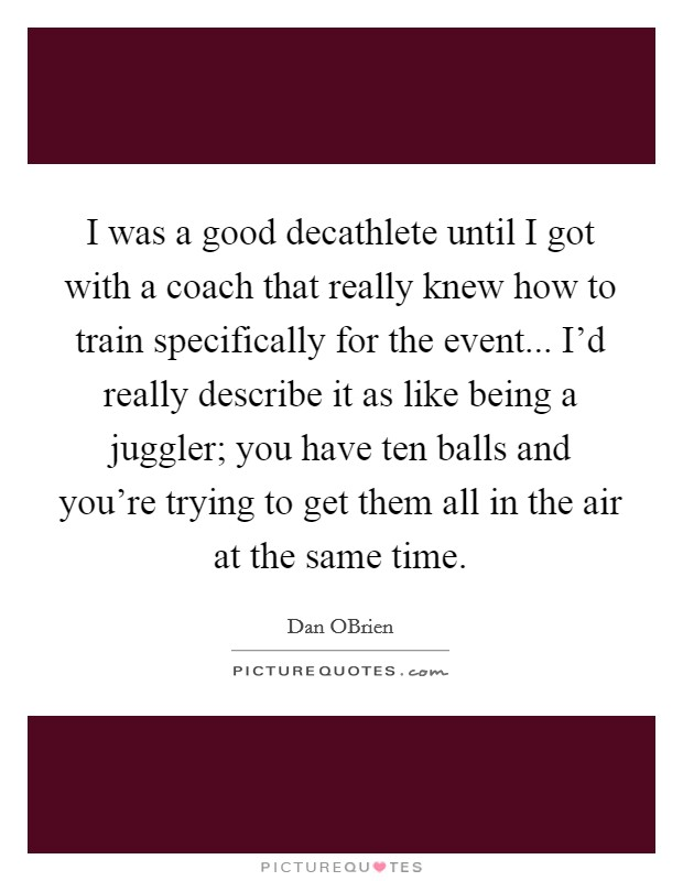 I was a good decathlete until I got with a coach that really knew how to train specifically for the event... I'd really describe it as like being a juggler; you have ten balls and you're trying to get them all in the air at the same time. Picture Quote #1