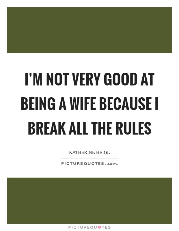 I'm not very good at being a wife because I break all the rules Picture Quote #1