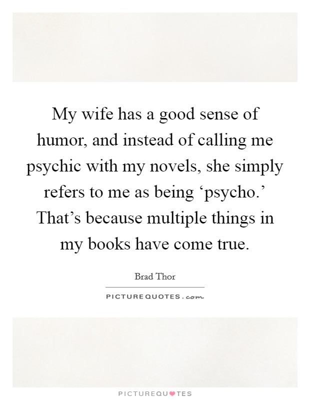 My wife has a good sense of humor, and instead of calling me psychic with my novels, she simply refers to me as being 'psycho.' That's because multiple things in my books have come true Picture Quote #1