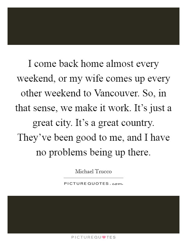 I come back home almost every weekend, or my wife comes up every other weekend to Vancouver. So, in that sense, we make it work. It's just a great city. It's a great country. They've been good to me, and I have no problems being up there Picture Quote #1
