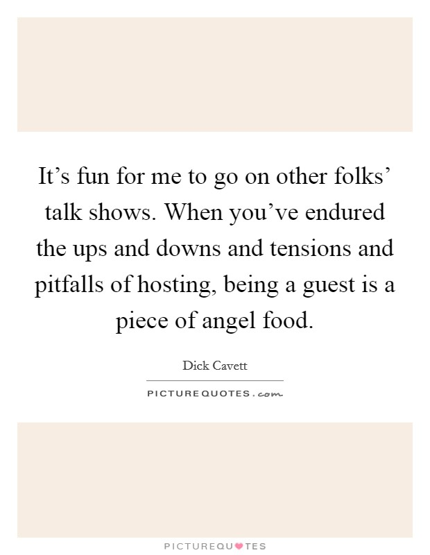 It's fun for me to go on other folks' talk shows. When you've endured the ups and downs and tensions and pitfalls of hosting, being a guest is a piece of angel food. Picture Quote #1