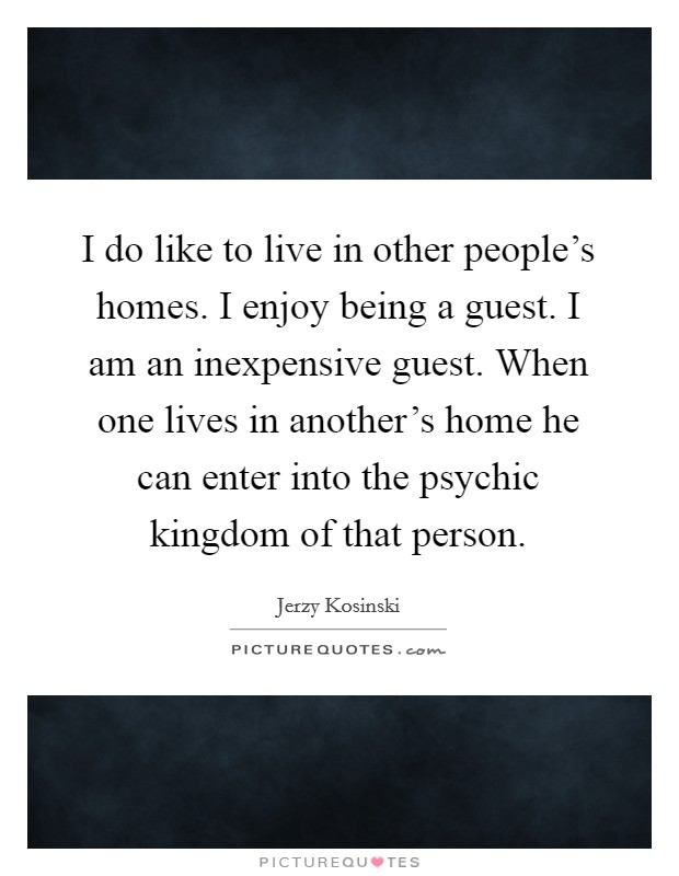 I do like to live in other people's homes. I enjoy being a guest. I am an inexpensive guest. When one lives in another's home he can enter into the psychic kingdom of that person. Picture Quote #1