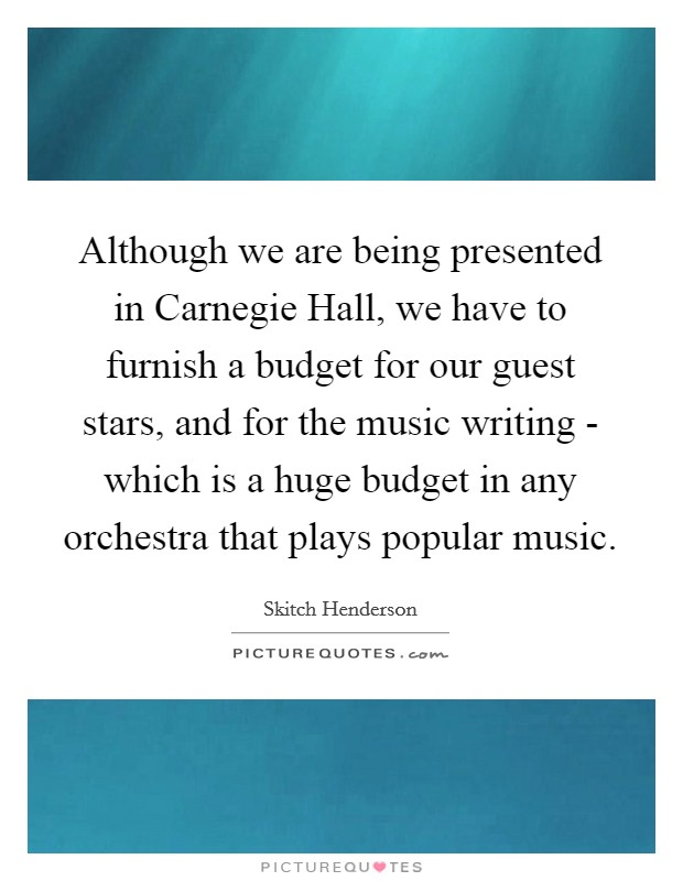 Although we are being presented in Carnegie Hall, we have to furnish a budget for our guest stars, and for the music writing - which is a huge budget in any orchestra that plays popular music. Picture Quote #1